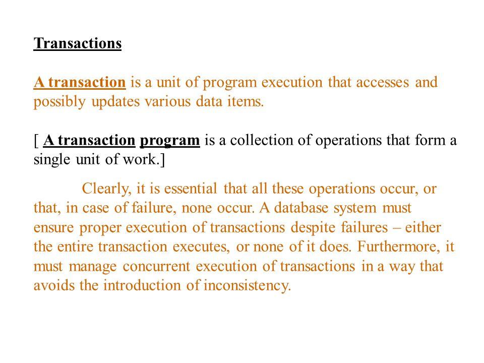 Transactions หมายถึงโปรแกรมการประมวลผลที่เขียนด้วย High-level data manipulation language เพื่อเข้าไป update ข้อมูล ในระบบฐานข้อมูล และ DBMS ต้องรับประกันว่า เมื่อ transaction ทำงานเสร็จแล้ว จะต้องทำให้ข้อมูลอยู่ใน สภาพที่สมบูรณ์ถูกต้อง กล่าวคือถ้าก่อนการ update ฐานข้อมูลเดิมมีสภาพดีอยู่แล้ว หลังจากการ ประมวลผลของ transaction ฐานข้อมูลจะต้องคง สภาพความถูกต้องดังเดิม Collections of operations that form a single logical unit of work are called transactions.