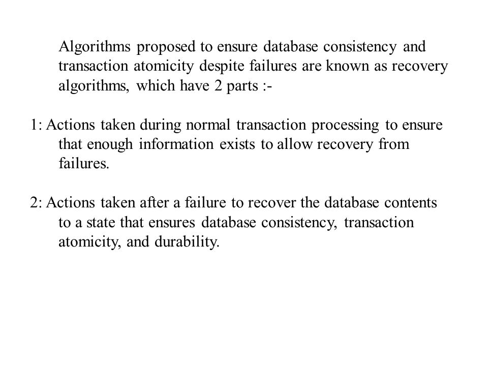 Algorithms proposed to ensure database consistency and transaction atomicity despite failures are known as recovery algorithms, which have 2 parts :- 1: Actions taken during normal transaction processing to ensure that enough information exists to allow recovery from failures.