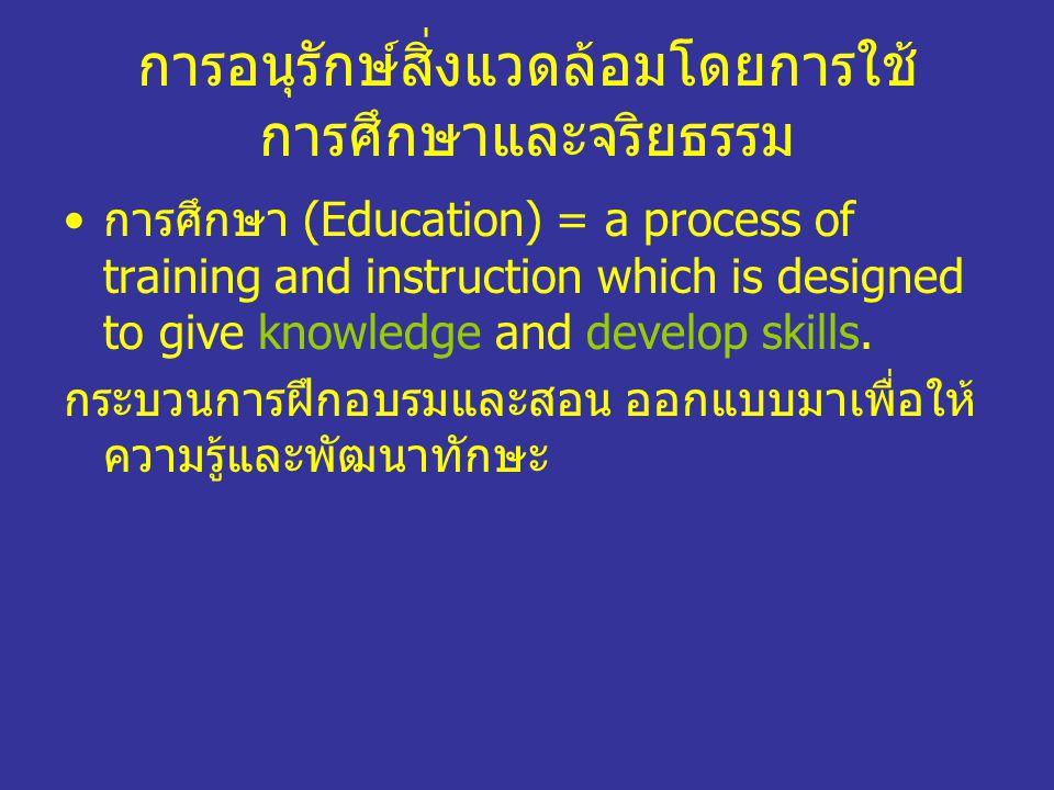 การอนุรักษ์สิ่งแวดล้อมโดยการใช้ การศึกษาและจริยธรรม การศึกษา (Education) = a process of training and instruction which is designed to give knowledge a
