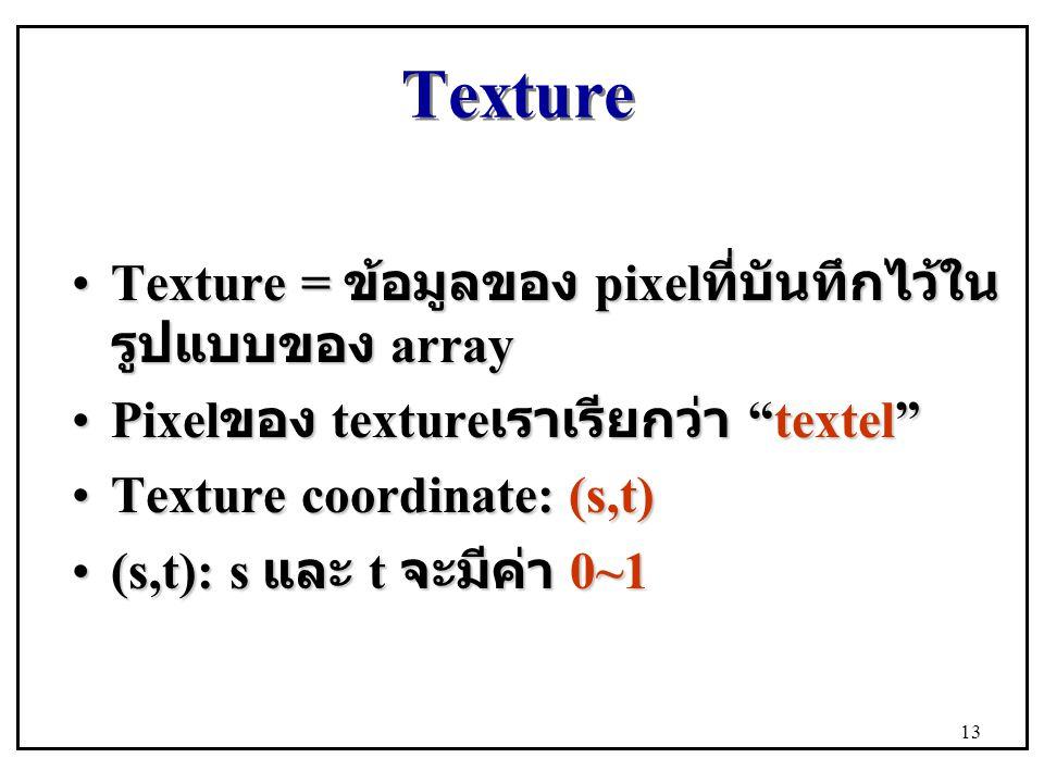 Texture Texture = ข้อมูลของ pixel ที่บันทึกไว้ใน รูปแบบของ arrayTexture = ข้อมูลของ pixel ที่บันทึกไว้ใน รูปแบบของ array Pixel ของ texture เราเรียกว่า textel Pixel ของ texture เราเรียกว่า textel Texture coordinate: (s,t)Texture coordinate: (s,t) (s,t): s และ t จะมีค่า 0~1(s,t): s และ t จะมีค่า 0~1 13