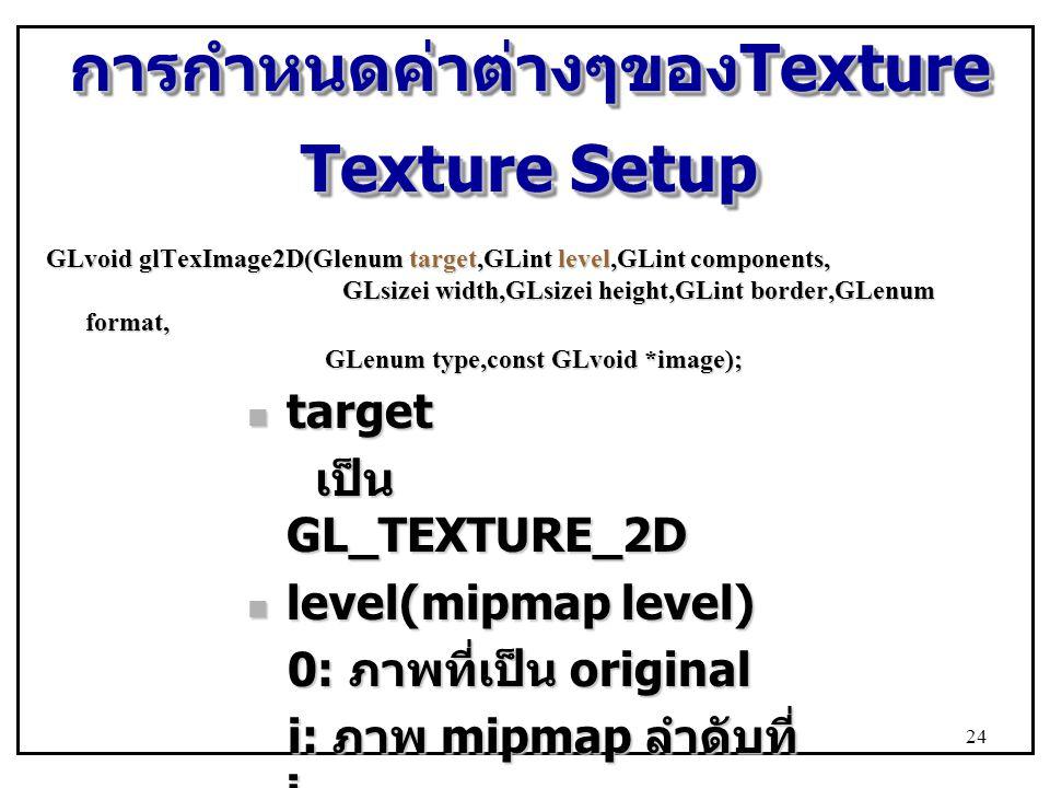 การกำหนดค่าต่างๆของ Texture Texture Setup GLvoid glTexImage2D(Glenum target,GLint level,GLint components, GLsizei width,GLsizei height,GLint border,GLenum format, GLenum type,const GLvoid *image); GLenum type,const GLvoid *image); target target เป็น GL_TEXTURE_2D เป็น GL_TEXTURE_2D level(mipmap level) level(mipmap level) 0: ภาพที่เป็น original 0: ภาพที่เป็น original i: ภาพ mipmap ลำดับที่ i i: ภาพ mipmap ลำดับที่ i 24