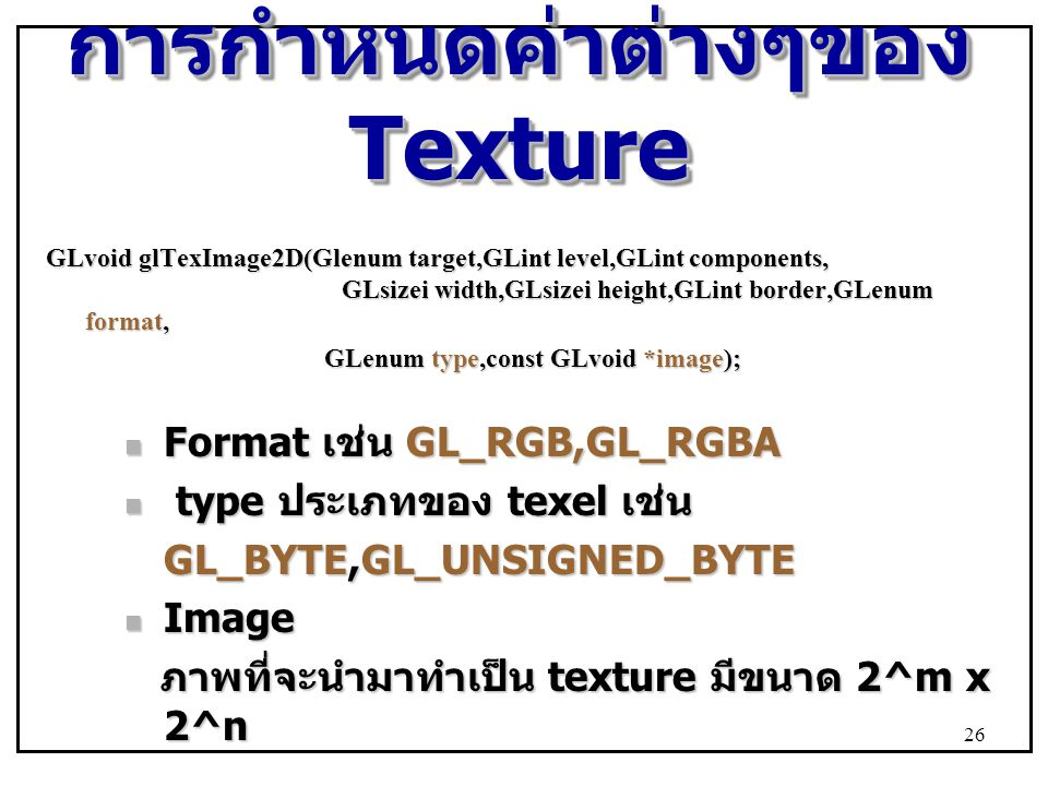 การกำหนดค่าต่างๆของ Texture GLvoid glTexImage2D(Glenum target,GLint level,GLint components, GLsizei width,GLsizei height,GLint border,GLenum format, G