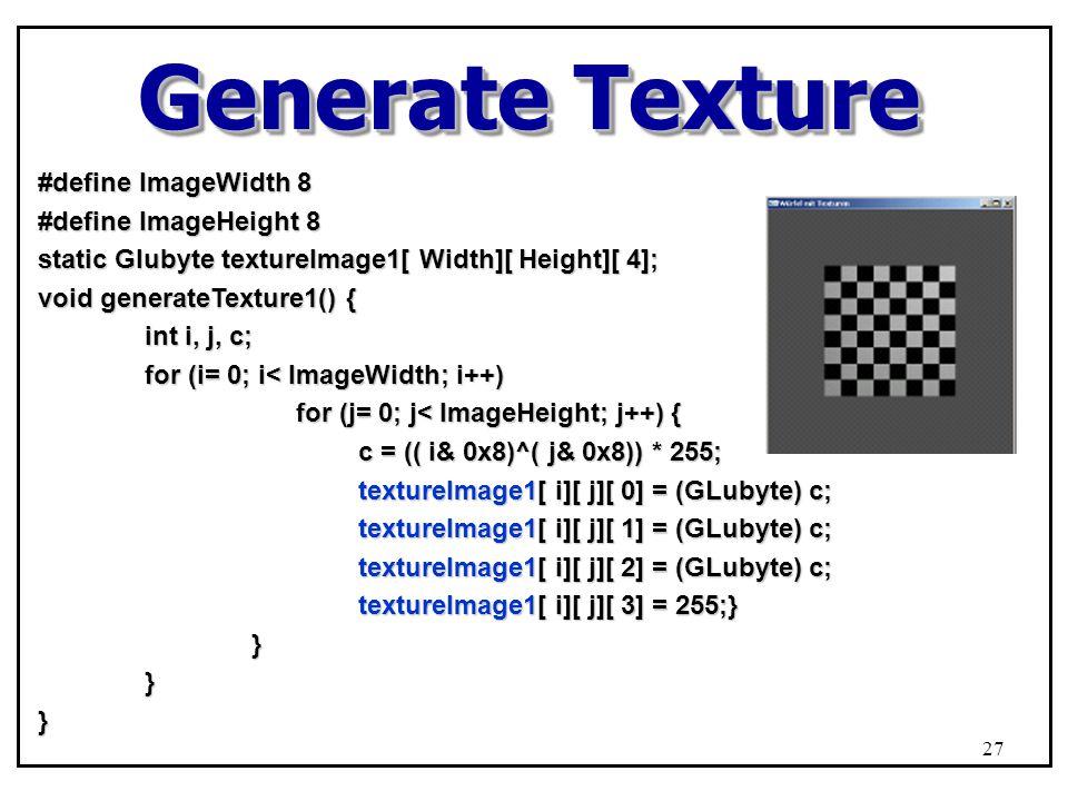 Generate Texture #define ImageWidth 8 #define ImageHeight 8 static Glubyte textureImage1[ Width][ Height][ 4]; void generateTexture1() { int i, j, c; for (i= 0; i< ImageWidth; i++) for (j= 0; j< ImageHeight; j++) { for (j= 0; j< ImageHeight; j++) { c = (( i& 0x8)^( j& 0x8)) * 255; textureImage1[ i][ j][ 0] = (GLubyte) c; textureImage1[ i][ j][ 1] = (GLubyte) c; textureImage1[ i][ j][ 2] = (GLubyte) c; textureImage1[ i][ j][ 3] = 255;} }}} 27