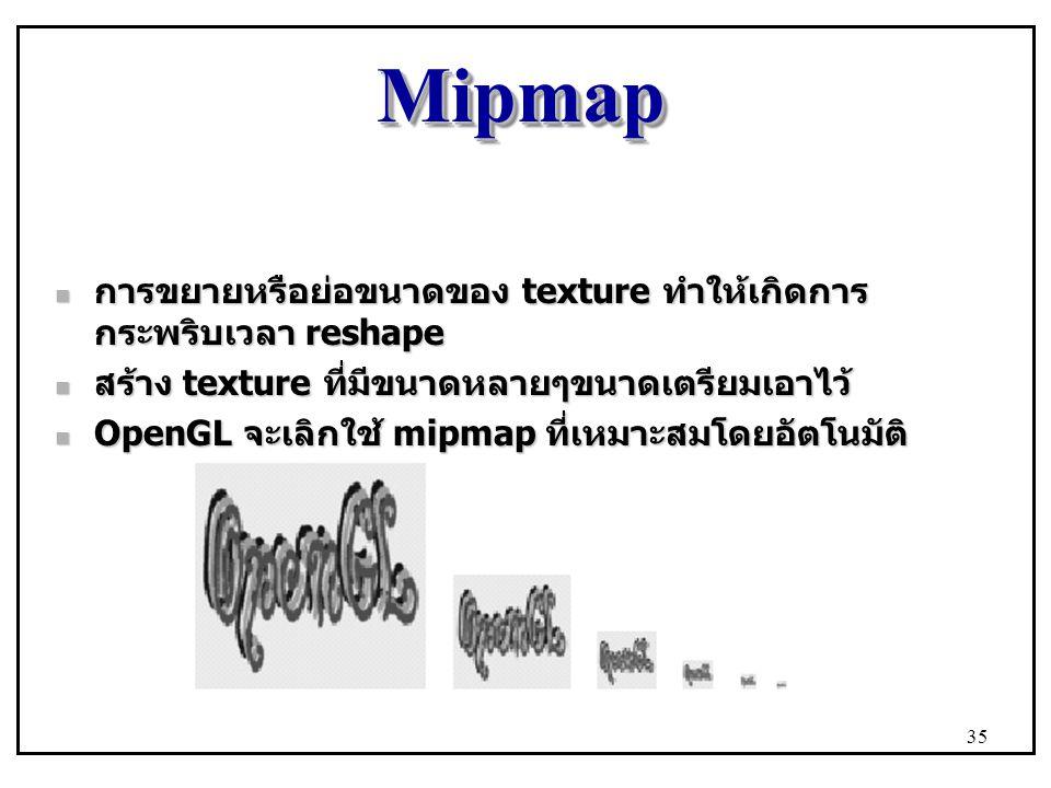 MipmapMipmap การขยายหรือย่อขนาดของ texture ทำให้เกิดการ กระพริบเวลา reshape การขยายหรือย่อขนาดของ texture ทำให้เกิดการ กระพริบเวลา reshape สร้าง texture ที่มีขนาดหลายๆขนาดเตรียมเอาไว้ สร้าง texture ที่มีขนาดหลายๆขนาดเตรียมเอาไว้ OpenGL จะเลิกใช้ mipmap ที่เหมาะสมโดยอัตโนมัติ OpenGL จะเลิกใช้ mipmap ที่เหมาะสมโดยอัตโนมัติ 35