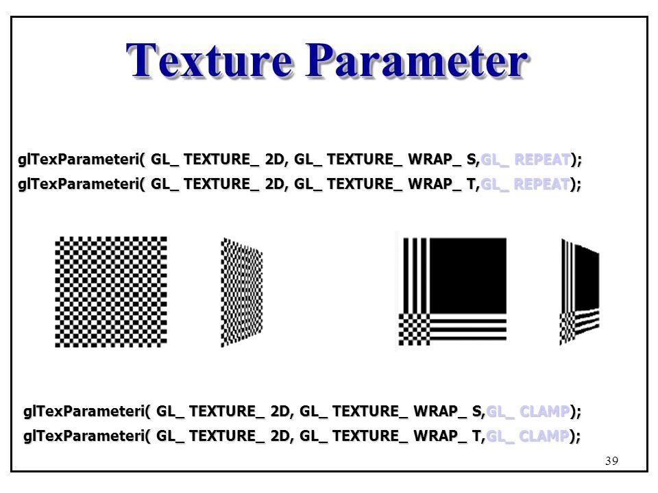 Texture Parameter glTexParameteri( GL_ TEXTURE_ 2D, GL_ TEXTURE_ WRAP_ S,GL_ REPEAT); glTexParameteri( GL_ TEXTURE_ 2D, GL_ TEXTURE_ WRAP_ T,GL_ REPEAT); glTexParameteri( GL_ TEXTURE_ 2D, GL_ TEXTURE_ WRAP_ S,GL_ CLAMP); glTexParameteri( GL_ TEXTURE_ 2D, GL_ TEXTURE_ WRAP_ T,GL_ CLAMP); 39