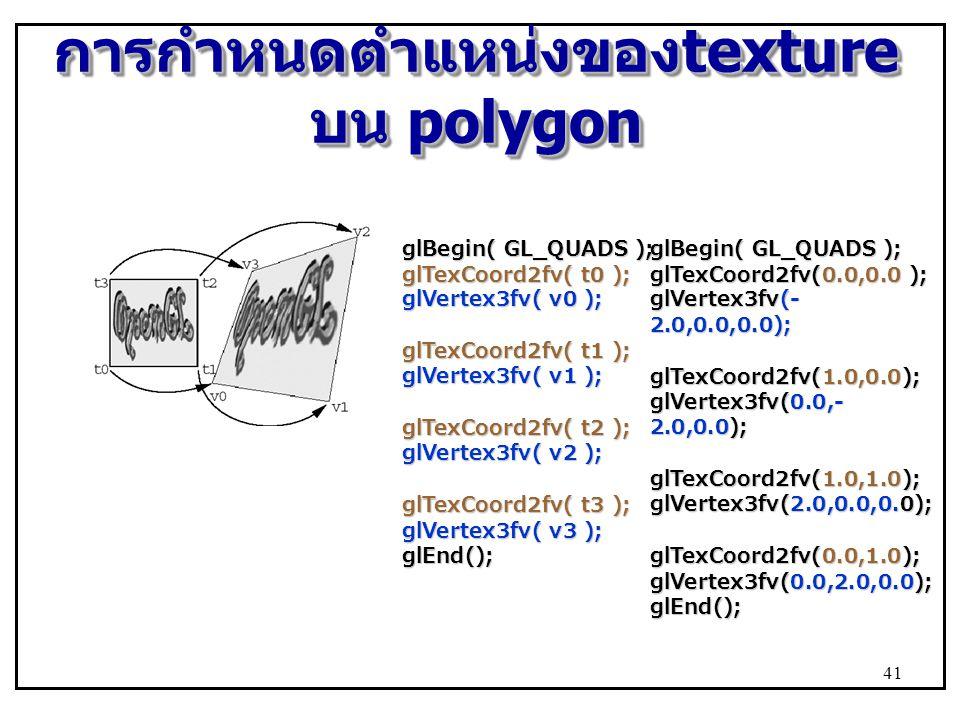 การกำหนดตำแหน่งของ texture บน polygon glBegin( GL_QUADS ); glTexCoord2fv( t0 ); glVertex3fv( v0 ); glTexCoord2fv( t1 ); glVertex3fv( v1 ); glTexCoord2fv( t2 ); glVertex3fv( v2 ); glTexCoord2fv( t3 ); glVertex3fv( v3 ); glEnd(); glBegin( GL_QUADS ); glTexCoord2fv(0.0,0.0 ); glVertex3fv(- 2.0,0.0,0.0); glTexCoord2fv(1.0,0.0); glVertex3fv(0.0,- 2.0,0.0); glTexCoord2fv(1.0,1.0); glVertex3fv(2.0,0.0,0.0); glTexCoord2fv(0.0,1.0); glVertex3fv(0.0,2.0,0.0); glEnd(); 41