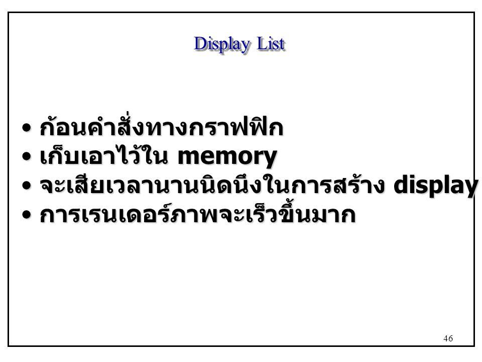 Display List ก้อนคำสั่งทางกราฟฟิก ก้อนคำสั่งทางกราฟฟิก เก็บเอาไว้ใน memory เก็บเอาไว้ใน memory จะเสียเวลานานนิดนึงในการสร้าง display list จะเสียเวลานานนิดนึงในการสร้าง display list การเรนเดอร์ภาพจะเร็วขึ้นมาก การเรนเดอร์ภาพจะเร็วขึ้นมาก 46