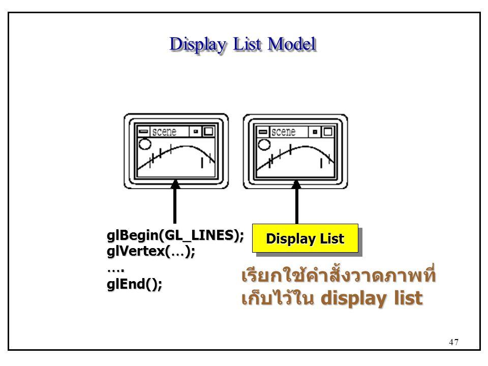 Display List Model glBegin(GL_LINES); glVertex( … ); …. glEnd(); Display List เรียกใช้คำสั้งวาดภาพที่ เก็บไว้ใน display list 47