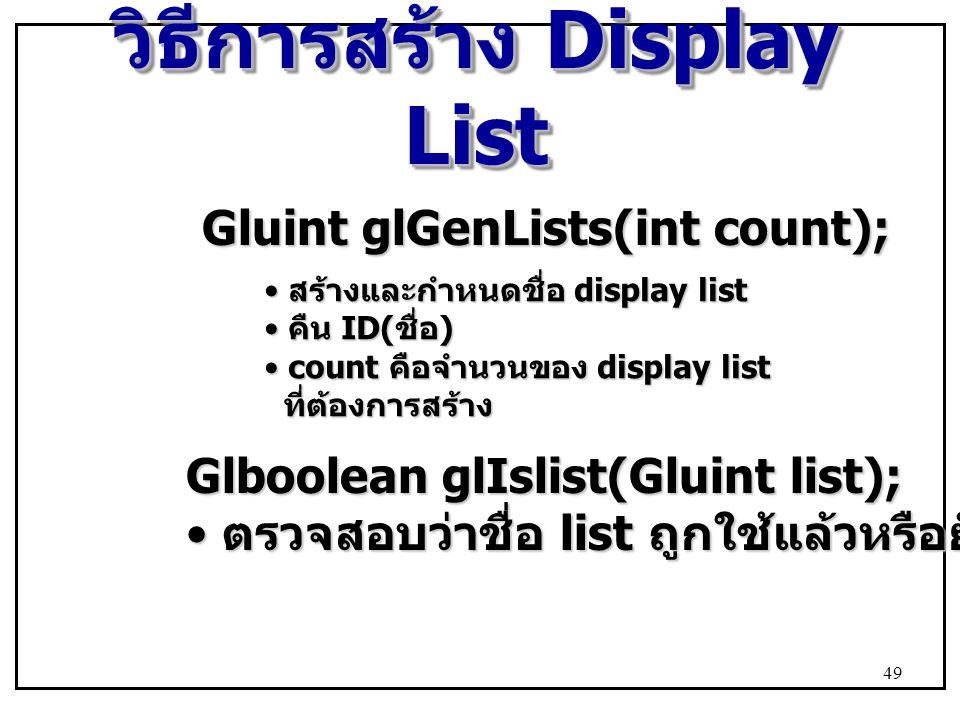 วิธีการสร้าง Display List Gluint glGenLists(int count); สร้างและกำหนดชื่อ display list สร้างและกำหนดชื่อ display list คืน ID( ชื่อ ) คืน ID( ชื่อ ) count คือจำนวนของ display list count คือจำนวนของ display list ที่ต้องการสร้าง ที่ต้องการสร้าง Glboolean glIslist(Gluint list); ตรวจสอบว่าชื่อ list ถูกใช้แล้วหรือยัง ตรวจสอบว่าชื่อ list ถูกใช้แล้วหรือยัง 49