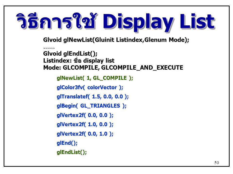 วิธีการใช้ Display List glNewList( 1, GL_COMPILE ); glColor3fv( colorVector ); glTranslatef( 1.5, 0.0, 0.0 ); glBegin( GL_TRIANGLES ); glVertex2f( 0.0, 0.0 ); glVertex2f( 1.0, 0.0 ); glVertex2f( 0.0, 1.0 ); glEnd();glEndList(); Glvoid glNewList(Gluinit Listindex,Glenum Mode); …… Glvoid glEndList(); Listindex: ชื่อ display list Mode: GLCOMPILE, GLCOMPILE_AND_EXECUTE 50