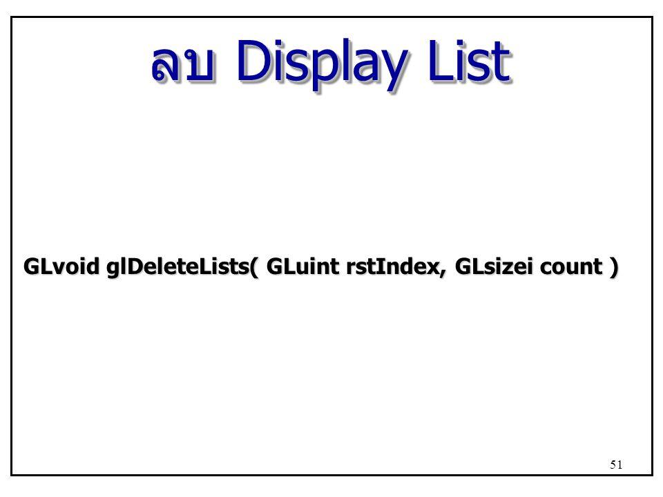 ลบ Display List GLvoid glDeleteLists( GLuint rstIndex, GLsizei count ) 51