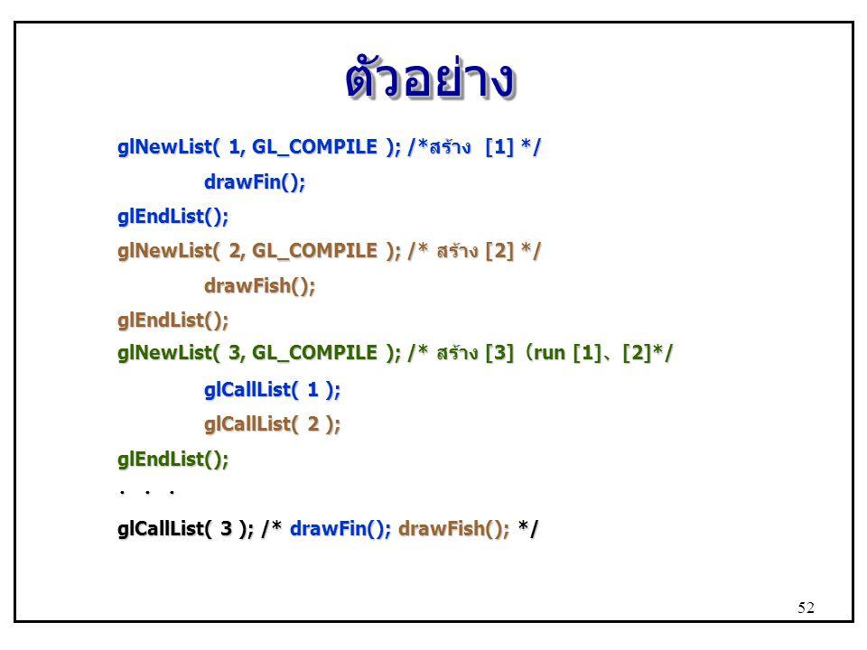 ตัวอย่างตัวอย่าง glNewList( 1, GL_COMPILE ); /*สร้าง [1] */ drawFin();glEndList(); glNewList( 2, GL_COMPILE ); /* สร้าง [2] */ drawFish();glEndList(); glNewList( 3, GL_COMPILE ); /* สร้าง [3] ( run [1] 、 [2]*/ glCallList( 1 ); glCallList( 2 ); glEndList(); ・ ・ ・ glCallList( 3 ); /* drawFin(); drawFish(); */ 52
