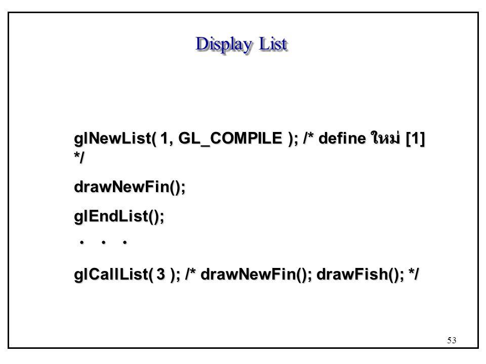 Display List glNewList( 1, GL_COMPILE ); /* define ใหม่ [1] */ drawNewFin();glEndList(); ・ ・ ・ glCallList( 3 ); /* drawNewFin(); drawFish(); */ 53