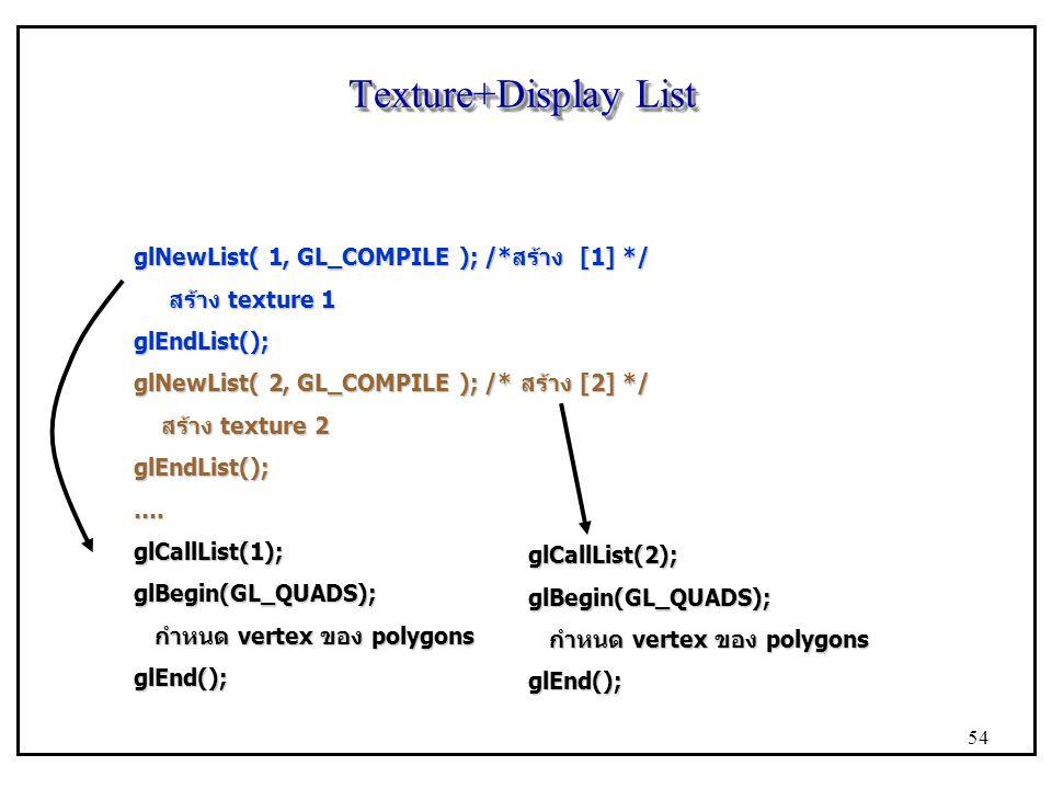 Texture+Display List glNewList( 1, GL_COMPILE ); /*สร้าง [1] */ สร้าง texture 1 สร้าง texture 1glEndList(); glNewList( 2, GL_COMPILE ); /* สร้าง [2] */ สร้าง texture 2 สร้าง texture 2glEndList();….glCallList(1);glBegin(GL_QUADS); กำหนด vertex ของ polygons กำหนด vertex ของ polygonsglEnd(); glCallList(2);glBegin(GL_QUADS); glEnd(); 54
