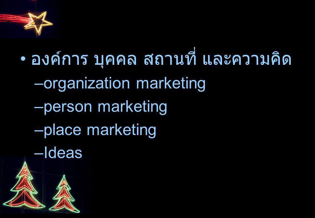 องค์การ บุคคล สถานที่ และความคิด –organization marketing –person marketing –place marketing –Ideas