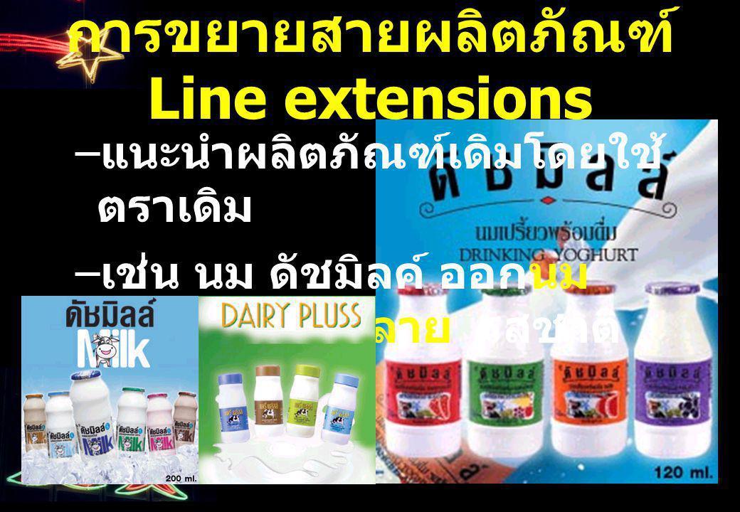 การขยายสายผลิตภัณฑ์ Line extensions – แนะนำผลิตภัณฑ์เดิมโดยใช้ ตราเดิม – เช่น นม ดัชมิลค์ ออกนม เปรี้ยวกล่องหลาย รสชาติ รูปแบบ ขนาด