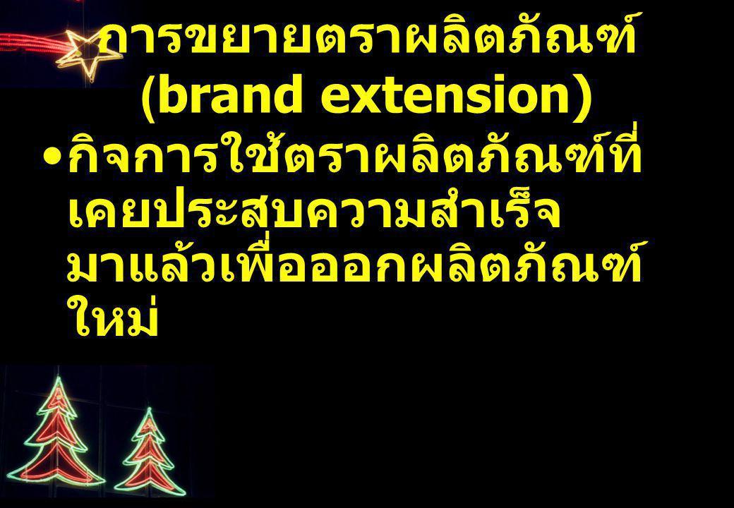 การขยายตราผลิตภัณฑ์ (brand extension) กิจการใช้ตราผลิตภัณฑ์ที่ เคยประสบความสำเร็จ มาแล้วเพื่อออกผลิตภัณฑ์ ใหม่