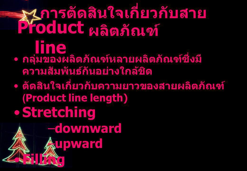 กลุ่มของผลิตภัณฑ์หลายผลิตภัณฑ์ซึ่งมี ความสัมพันธ์กันอย่างใกล้ชิด ตัดสินใจเกี่ยวกับความยาวของสายผลิตภัณฑ์ (Product line length) Stretching –downward –u