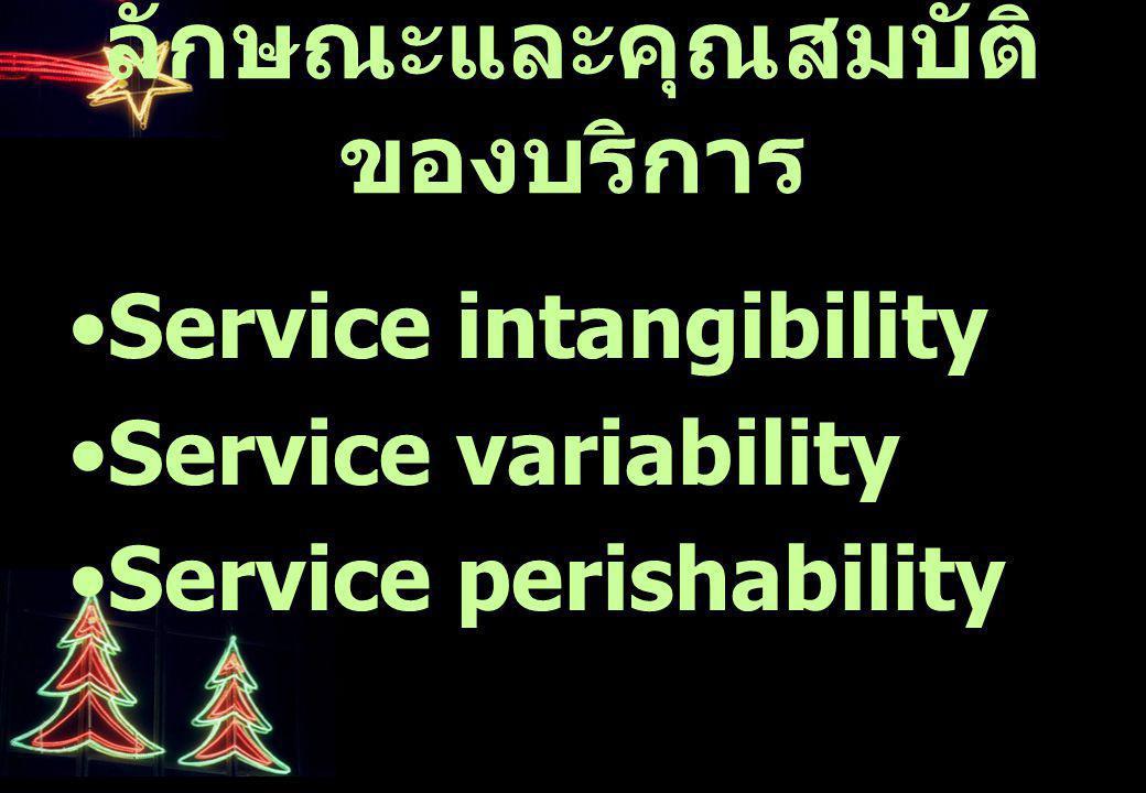 ลักษณะและคุณสมบัติ ของบริการ Service intangibility Service variability Service perishability