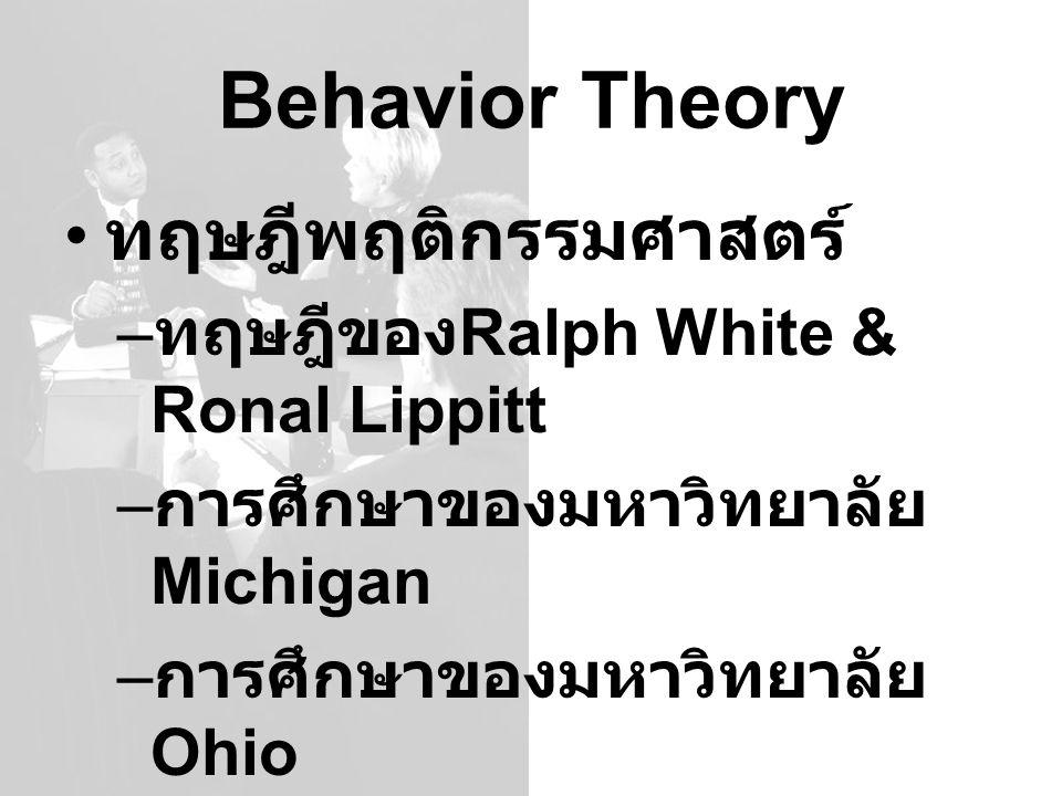 Behavior Theory ทฤษฎีพฤติกรรมศาสตร์ – ทฤษฎีของ Ralph White & Ronal Lippitt – การศึกษาของมหาวิทยาลัย Michigan – การศึกษาของมหาวิทยาลัย Ohio – ตาข่ายการ