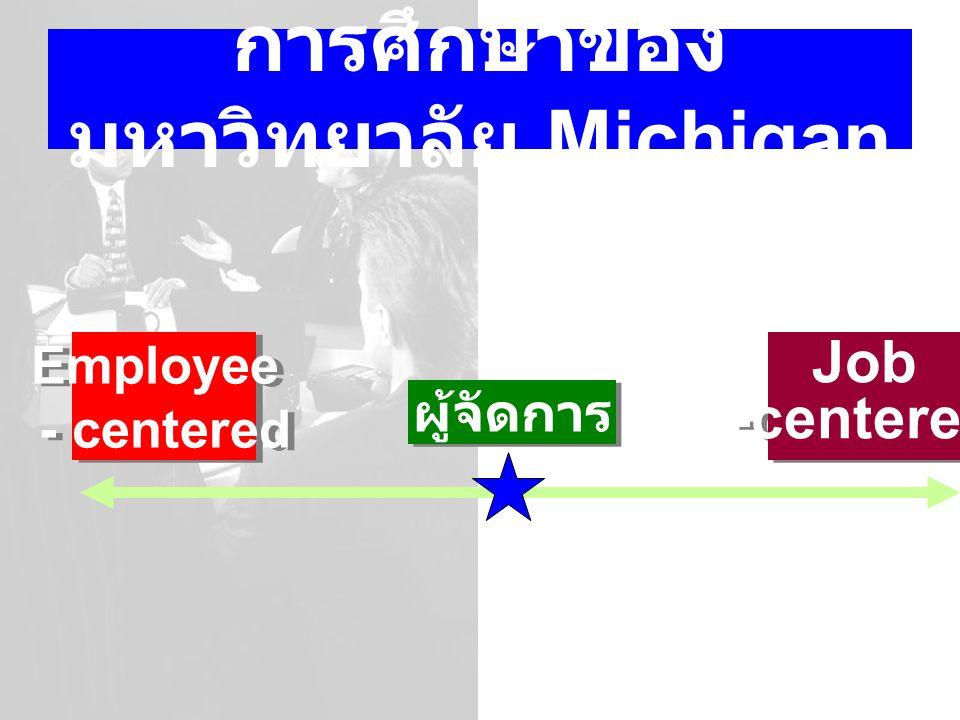 การศึกษาของ มหาวิทยาลัย Michigan Employee - centered Employee - centered ผู้จัดการ Job -centered Job -centered