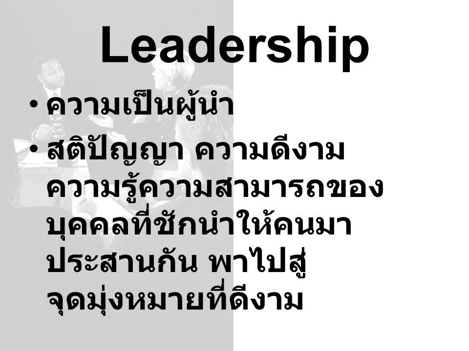 Leadership ความเป็นผู้นำ สติปัญญา ความดีงาม ความรู้ความสามารถของ บุคคลที่ชักนำให้คนมา ประสานกัน พาไปสู่ จุดมุ่งหมายที่ดีงาม