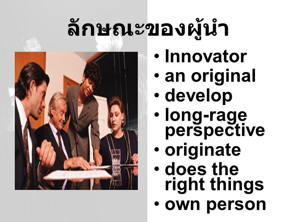 ลักษณะของผู้นำ Innovator an original develop long-rage perspective originate does the right things own person