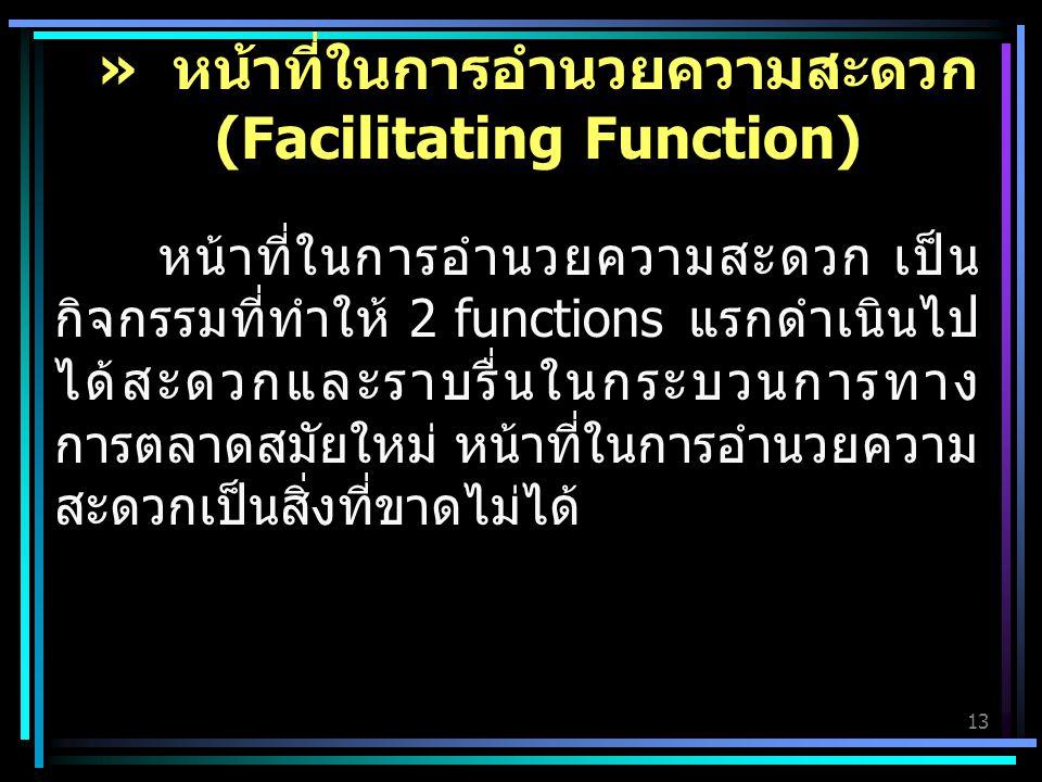 13 หน้าที่ในการอำนวยความสะดวก เป็น กิจกรรมที่ทำให้ 2 functions แรกดำเนินไป ได้สะดวกและราบรื่นในกระบวนการทาง การตลาดสมัยใหม่ หน้าที่ในการอำนวยความ สะดวกเป็นสิ่งที่ขาดไม่ได้ » หน้าที่ในการอำนวยความสะดวก (Facilitating Function)
