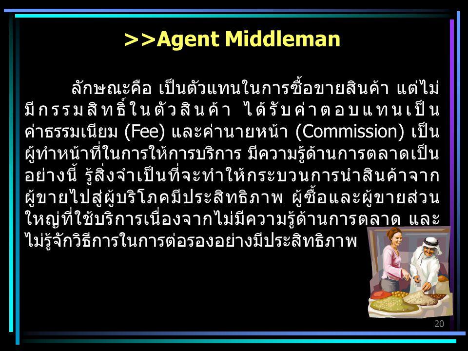 20 >>Agent Middleman ลักษณะคือ เป็นตัวแทนในการซื้อขายสินค้า แต่ไม่ มีกรรมสิทธิ์ในตัวสินค้า ได้รับค่าตอบแทนเป็น ค่าธรรมเนียม (Fee) และค่านายหน้า (Commission) เป็น ผู้ทำหน้าที่ในการให้การบริการ มีความรู้ด้านการตลาดเป็น อย่างนี้ รู้สิ่งจำเป็นที่จะทำให้กระบวนการนำสินค้าจาก ผู้ขายไปสู่ผู้บริโภคมีประสิทธิภาพ ผู้ซื้อและผู้ขายส่วน ใหญ่ที่ใช้บริการเนื่องจากไม่มีความรู้ด้านการตลาด และ ไม่รู้จักวิธีการในการต่อรองอย่างมีประสิทธิภาพ