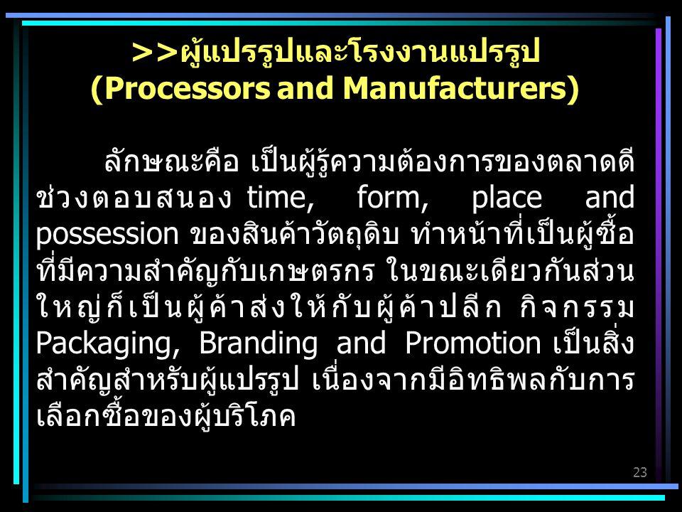 23 >>ผู้แปรรูปและโรงงานแปรรูป (Processors and Manufacturers) ลักษณะคือ เป็นผู้รู้ความต้องการของตลาดดี ช่วงตอบสนอง time, form, place and possession ของสินค้าวัตถุดิบ ทำหน้าที่เป็นผู้ซื้อ ที่มีความสำคัญกับเกษตรกร ในขณะเดียวกันส่วน ใหญ่ก็เป็นผู้ค้าส่งให้กับผู้ค้าปลีก กิจกรรม Packaging, Branding and Promotion เป็นสิ่ง สำคัญสำหรับผู้แปรรูป เนื่องจากมีอิทธิพลกับการ เลือกซื้อของผู้บริโภค