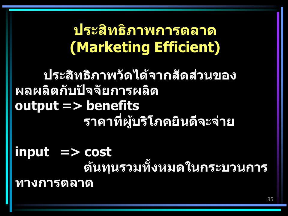 35 ประสิทธิภาพการตลาด (Marketing Efficient) ประสิทธิภาพวัดได้จากสัดส่วนของ ผลผลิตกับปัจจัยการผลิต output => benefits ราคาที่ผู้บริโภคยินดีจะจ่าย input => cost ต้นทุนรวมทั้งหมดในกระบวนการ ทางการตลาด