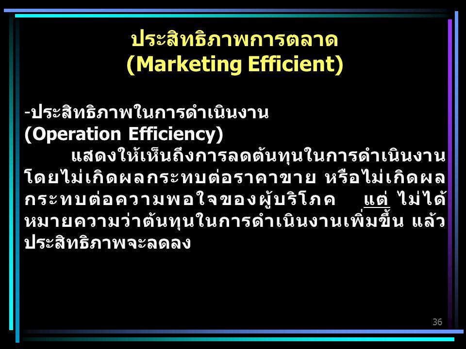 36 ประสิทธิภาพการตลาด (Marketing Efficient) -ประสิทธิภาพในการดำเนินงาน (Operation Efficiency) แสดงให้เห็นถึงการลดต้นทุนในการดำเนินงาน โดยไม่เกิดผลกระทบต่อราคาขาย หรือไม่เกิดผล กระทบต่อความพอใจของผู้บริโภค แต่ ไม่ได้ หมายความว่าต้นทุนในการดำเนินงานเพิ่มขึ้น แล้ว ประสิทธิภาพจะลดลง