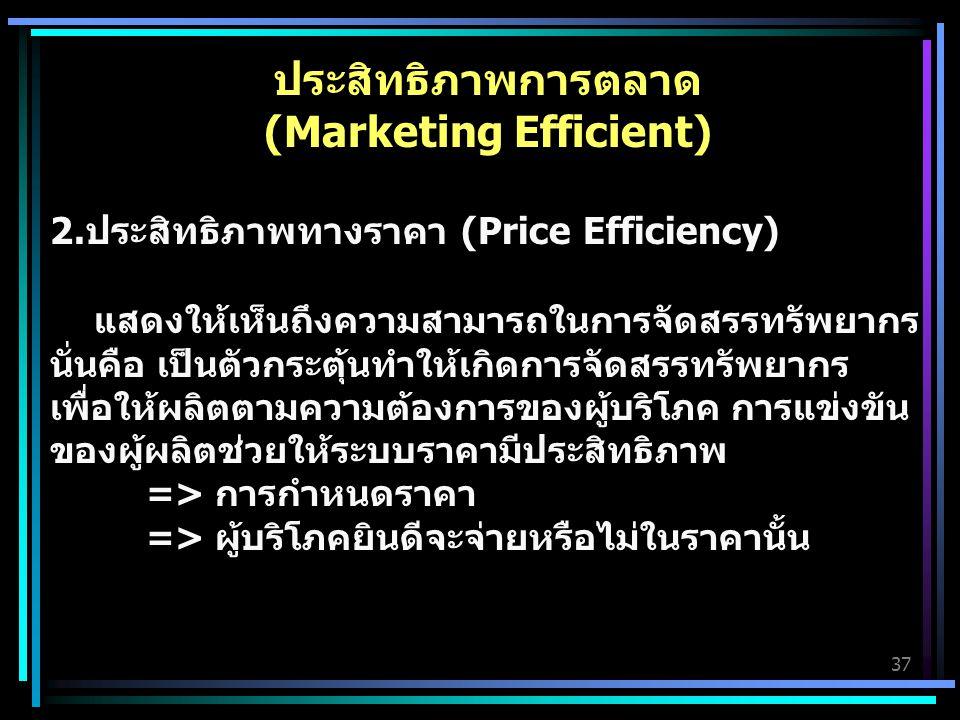 37 ประสิทธิภาพการตลาด (Marketing Efficient) 2.ประสิทธิภาพทางราคา (Price Efficiency) แสดงให้เห็นถึงความสามารถในการจัดสรรทรัพยากร นั่นคือ เป็นตัวกระตุ้นทำให้เกิดการจัดสรรทรัพยากร เพื่อให้ผลิตตามความต้องการของผู้บริโภค การแข่งขัน ของผู้ผลิตช่วยให้ระบบราคามีประสิทธิภาพ => การกำหนดราคา => ผู้บริโภคยินดีจะจ่ายหรือไม่ในราคานั้น