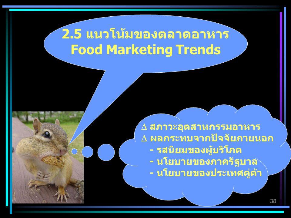 38 2.5 แนวโน้มของตลาดอาหาร Food Marketing Trends  สภาวะอุตสาหกรรมอาหาร  ผลกระทบจากปัจจัยภายนอก - รสนิยมของผู้บริโภค - นโยบายของภาครัฐบาล - นโยบายของประเทศคู่ค้า