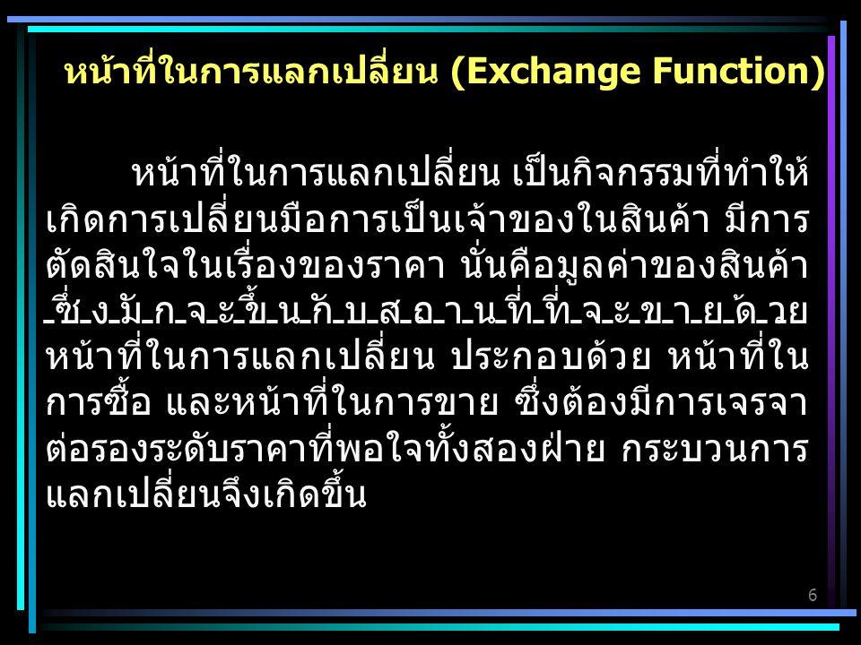 6 หน้าที่ในการแลกเปลี่ยน (Exchange Function) หน้าที่ในการแลกเปลี่ยน เป็นกิจกรรมที่ทำให้ เกิดการเปลี่ยนมือการเป็นเจ้าของในสินค้า มีการ ตัดสินใจในเรื่องของราคา นั่นคือมูลค่าของสินค้า ซึ่งมักจะขึ้นกับสถานที่ที่จะขายด้วย หน้าที่ในการแลกเปลี่ยน ประกอบด้วย หน้าที่ใน การซื้อ และหน้าที่ในการขาย ซึ่งต้องมีการเจรจา ต่อรองระดับราคาที่พอใจทั้งสองฝ่าย กระบวนการ แลกเปลี่ยนจึงเกิดขึ้น