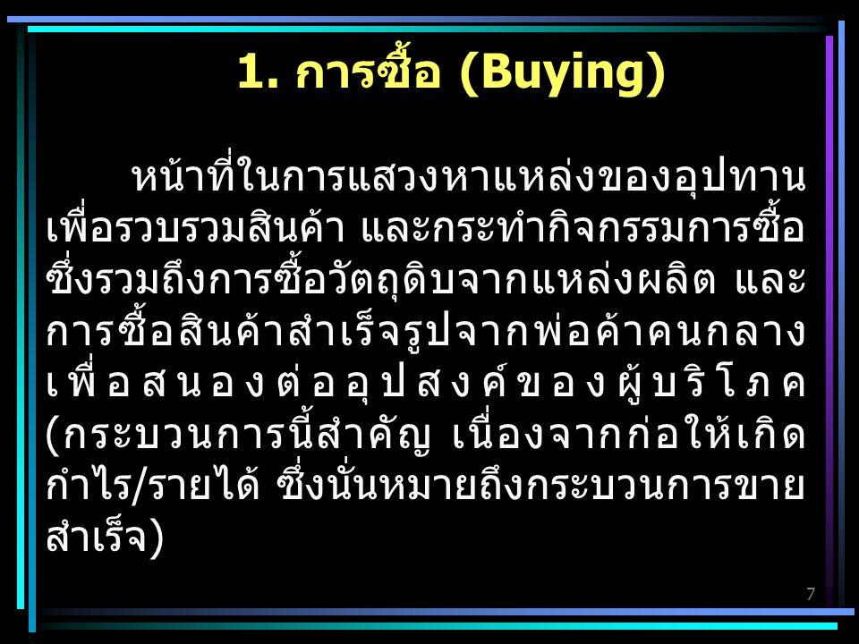 7 1. การซื้อ (Buying) หน้าที่ในการแสวงหาแหล่งของอุปทาน เพื่อรวบรวมสินค้า และกระทำกิจกรรมการซื้อ ซึ่งรวมถึงการซื้อวัตถุดิบจากแหล่งผลิต และ การซื้อสินค้