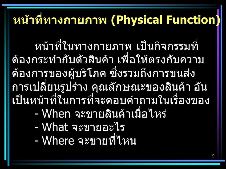 9 หน้าที่ทางกายภาพ (Physical Function) หน้าที่ในทางกายภาพ เป็นกิจกรรมที่ ต้องกระทำกับตัวสินค้า เพื่อให้ตรงกับความ ต้องการของผู้บริโภค ซึ่งรวมถึงการขนส่ง การเปลี่ยนรูปร่าง คุณลักษณะของสินค้า อัน เป็นหน้าที่ในการที่จะตอบคำถามในเรื่องของ - When จะขายสินค้าเมื่อไหร่ - What จะขายอะไร - Where จะขายที่ไหน