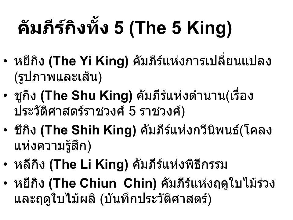 คัมภีร์กิงทั้ง 5 (The 5 King) หยีกิง (The Yi King) คัมภีร์แห่งการเปลี่ยนแปลง ( รูปภาพและเส้น ) ชูกิง (The Shu King) คัมภีร์แห่งตำนาน ( เรื่อง ประวัติศาสตร์ราชวงศ์ 5 ราชวงศ์ ) ชีกิง (The Shih King) คัมภีร์แห่งกวีนิพนธ์ ( โคลง แห่งความรู้สึก ) หลีกิง (The Li King) คัมภีร์แห่งพิธีกรรม หยีกิง (The Chiun Chin) คัมภีร์แห่งฤดูใบไม้ร่วง และฤดูใบไม้ผลิ ( บันทึกประวัติศาสตร์ )