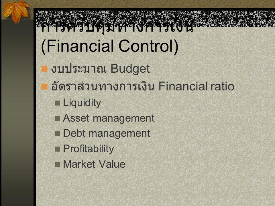การควบคุมทางการเงิน (Financial Control) งบประมาณ Budget อัตราส่วนทางการเงิน Financial ratio Liquidity Asset management Debt management Profitability Market Value