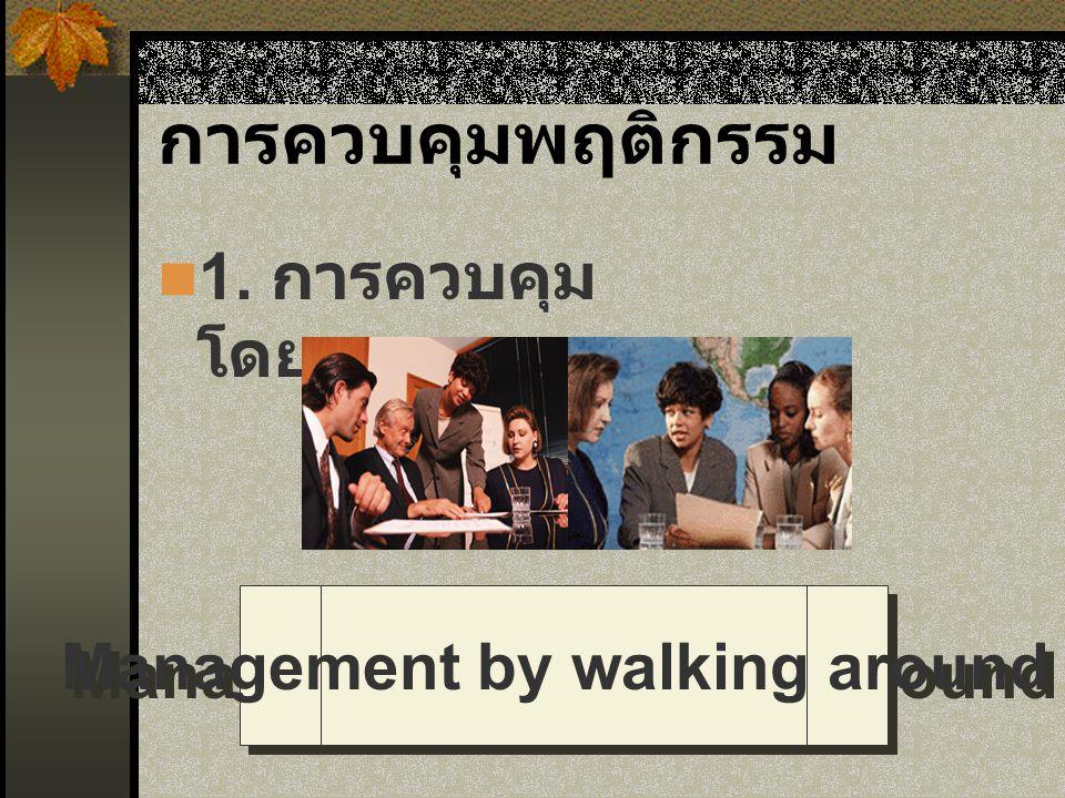 การควบคุมพฤติกรรม 1. การควบคุม โดยตรง Management by walking around