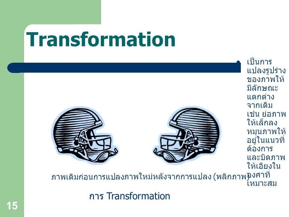 15 Transformation เป็นการ แปลงรูปร่าง ของภาพให้ มีลักษณะ แตกต่าง จากเดิม เช่น ย่อภาพ ให้เล็กลง หมุนภาพให้ อยู่ในแนวที่ ต้องการ และบิดภาพ ให้เอียงใน องศาที่ เหมาะสม การ Transformation ภาพเดิมก่อนการแปลง ภาพใหม่หลังจากการแปลง ( พลิกภาพ )