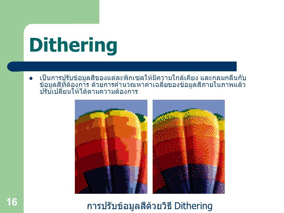 16 Dithering เป็นการปรับข้อมูลสีของแต่ละพิกเซลให้มีความใกล้เคียง และกลมกลืนกับ ข้อมูลสีที่ต้องการ ด้วยการคำนวณหาค่าเฉลี่ยของข้อมูลสีภายในภาพแล้ว ปรับเปลี่ยนให้ได้ตามความต้องการ การปรับข้อมูลสีด้วยวิธี Dithering