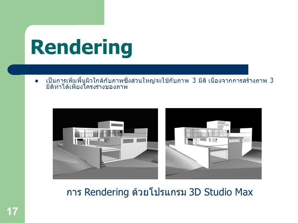 17 Rendering เป็นการเพิ่มพื้นผิวใกล้กับภาพซึ่งส่วนใหญ่จะใช้กับภาพ 3 มิติ เนื่องจากการสร้างภาพ 3 มิติทำได้เพียงโครงร่างของภาพ การ Rendering ด้วยโปรแกรม 3D Studio Max