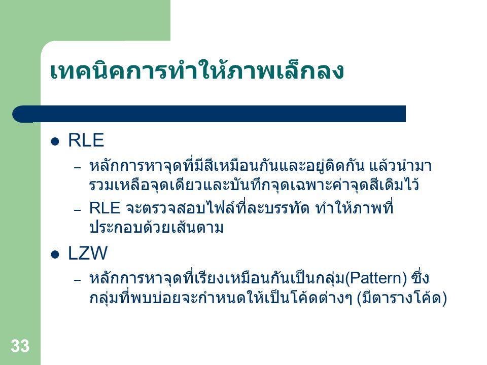 33 เทคนิคการทำให้ภาพเล็กลง RLE – หลักการหาจุดที่มีสีเหมือนกันและอยู่ติดกัน แล้วนำมา รวมเหลือจุดเดียวและบันทึกจุดเฉพาะค่าจุดสีเดิมไว้ – RLE จะตรวจสอบไฟล์ที่ละบรรทัด ทำให้ภาพที่ ประกอบด้วยเส้นตาม LZW – หลักการหาจุดที่เรียงเหมือนกันเป็นกลุ่ม (Pattern) ซึ่ง กลุ่มที่พบบ่อยจะกำหนดให้เป็นโค้ดต่างๆ ( มีตารางโค้ด )