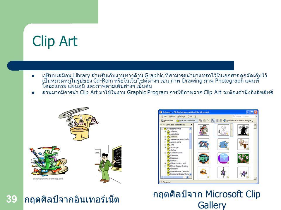 39 Clip Art เปรียบเสมือน Library สำหรับเก็บงานทางด้าน Graphic ที่สามารถนำมาแทรกไว้ในเอกสาร ถูกจัดเก็บไว้ เป็นหมวดหมู่ในรูปของ Cd-Rom หรือในเว็บไซต์ต่างๆ เช่น ภาพ Drawing ภาพ Photograph แผนที่ ไดอะแกรม แผนภูมิ และภาพลายเส้นต่างๆ เป็นต้น ส่วนมากมีการนำ Clip Art มาใช้ในงาน Graphic Program การใช้ภาพจาก Clip Art จะต้องคำนึงถึงลิขสิทธิ์ กฤตศิลป์จาก Microsoft Clip Gallery กฤตศิลป์จากอินเทอร์เน็ต