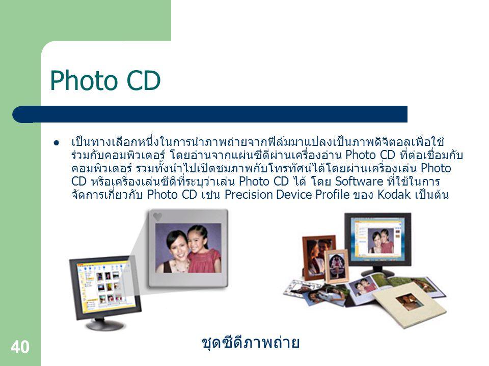40 Photo CD เป็นทางเลือกหนึ่งในการนำภาพถ่ายจากฟิล์มมาแปลงเป็นภาพดิจิตอลเพื่อใช้ ร่วมกับคอมพิวเตอร์ โดยอ่านจากแผ่นซีดีผ่านเครื่องอ่าน Photo CD ที่ต่อเชื่อมกับ คอมพิวเตอร์ รวมทั้งนำไปเปิดชมภาพกับโทรทัศน์ได้โดยผ่านเครื่องเล่น Photo CD หรือเครื่องเล่นซีดีที่ระบุว่าเล่น Photo CD ได้ โดย Software ที่ใช้ในการ จัดการเกี่ยวกับ Photo CD เช่น Precision Device Profile ของ Kodak เป็นต้น ชุดซีดีภาพถ่าย