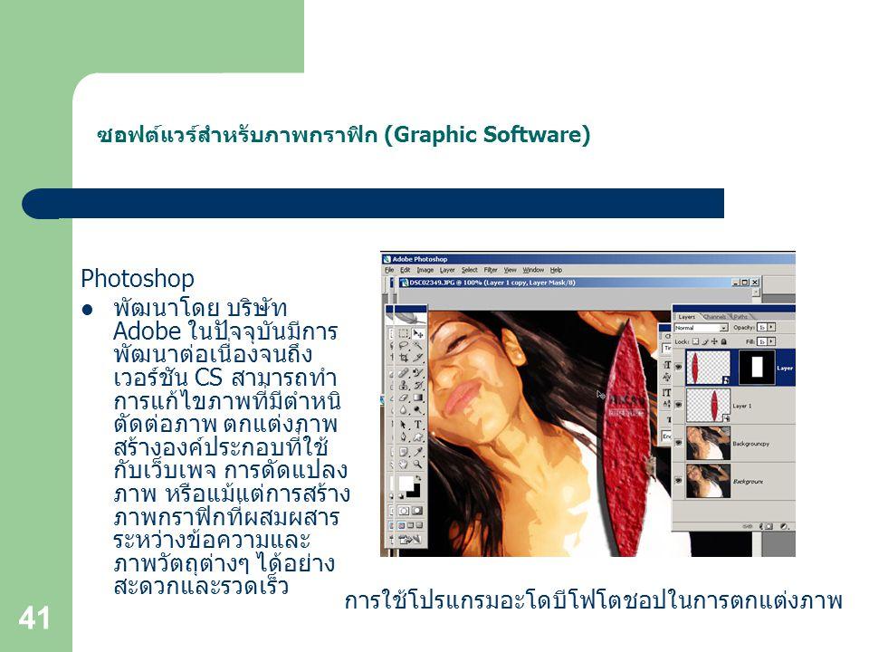 41 ซอฟต์แวร์สำหรับภาพกราฟิก (Graphic Software) Photoshop พัฒนาโดย บริษัท Adobe ในปัจจุบันมีการ พัฒนาต่อเนื่องจนถึง เวอร์ชัน CS สามารถทำ การแก้ไขภาพที่มีตำหนิ ตัดต่อภาพ ตกแต่งภาพ สร้างองค์ประกอบที่ใช้ กับเว็บเพจ การดัดแปลง ภาพ หรือแม้แต่การสร้าง ภาพกราฟิกที่ผสมผสาร ระหว่างข้อความและ ภาพวัตถุต่างๆ ได้อย่าง สะดวกและรวดเร็ว การใช้โปรแกรมอะโดบีโฟโตชอปในการตกแต่งภาพ