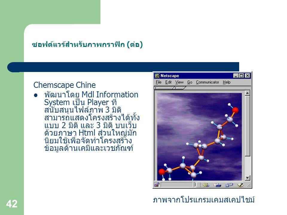 42 ซอฟต์แวร์สำหรับภาพกราฟิก (ต่อ) Chemscape Chine พัฒนาโดย Mdl Information System เป็น Player ที่ สนับสนุนไฟล์ภาพ 3 มิติ สามารถแสดงโครงสร้างได้ทั้ง แบบ 2 มิติ และ 3 มิติ บนเว็บ ด้วยภาษา Html ส่วนใหญ่มัก นิยมใช้เพื่อจัดทำโครงสร้าง ข้อมูลด้านเคมีและเวชภัณฑ์ ภาพจากโปรแกรมเคมสเคปไชม์