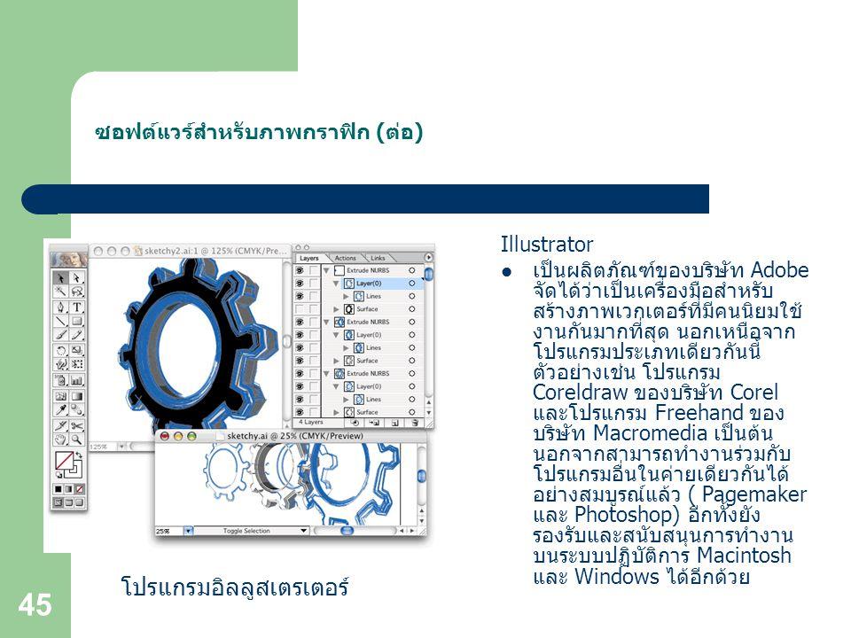 45 ซอฟต์แวร์สำหรับภาพกราฟิก (ต่อ) Illustrator เป็นผลิตภัณฑ์ของบริษัท Adobe จัดได้ว่าเป็นเครื่องมือสำหรับ สร้างภาพเวกเตอร์ที่มีคนนิยมใช้ งานกันมากที่สุด นอกเหนือจาก โปรแกรมประเภทเดียวกันนี้ ตัวอย่างเช่น โปรแกรม Coreldraw ของบริษัท Corel และโปรแกรม Freehand ของ บริษัท Macromedia เป็นต้น นอกจากสามารถทำงานร่วมกับ โปรแกรมอื่นในค่ายเดียวกันได้ อย่างสมบูรณ์แล้ว ( Pagemaker และ Photoshop) อีกทั้งยัง รองรับและสนับสนุนการทำงาน บนระบบปฏิบัติการ Macintosh และ Windows ได้อีกด้วย โปรแกรมอิลลูสเตรเตอร์