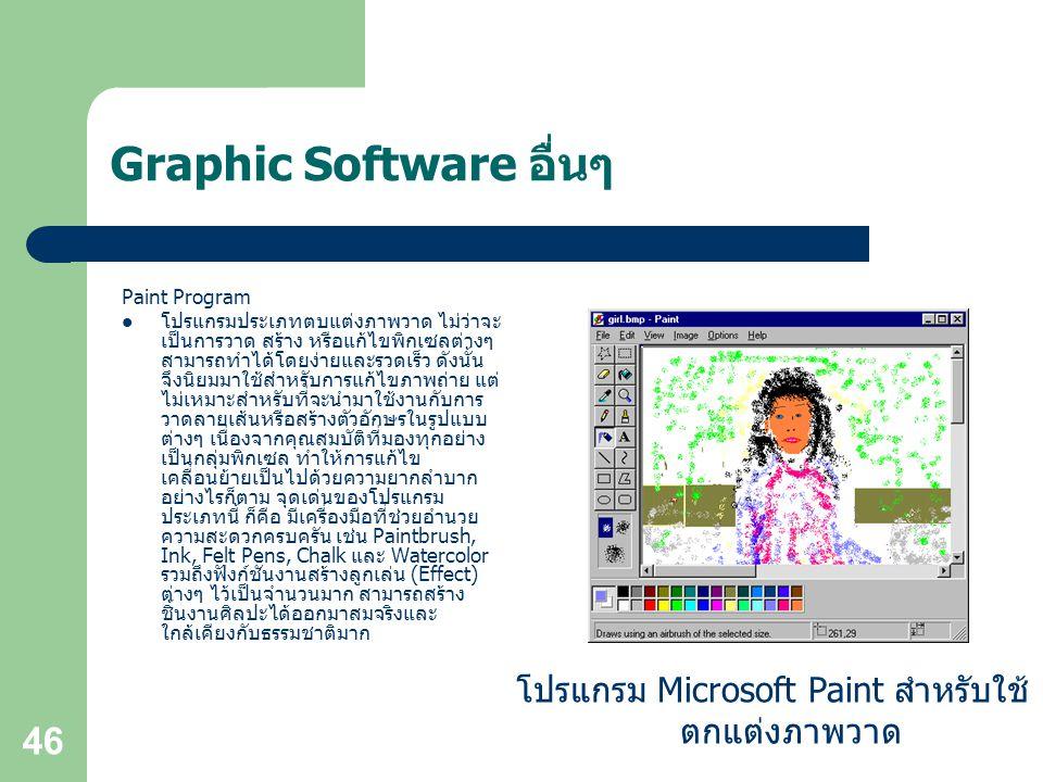 46 Graphic Software อื่นๆ Paint Program โปรแกรมประเภทตบแต่งภาพวาด ไม่ว่าจะ เป็นการวาด สร้าง หรือแก้ไขพิกเซลต่างๆ สามารถทำได้โดยง่ายและรวดเร็ว ดังนั้น จึงนิยมมาใช้สำหรับการแก้ไขภาพถ่าย แต่ ไม่เหมาะสำหรับที่จะนำมาใช้งานกับการ วาดลายเส้นหรือสร้างตัวอักษรในรูปแบบ ต่างๆ เนื่องจากคุณสมบัติที่มองทุกอย่าง เป็นกลุ่มพิกเซล ทำให้การแก้ไข เคลื่อนย้ายเป็นไปด้วยความยากลำบาก อย่างไรก็ตาม จุดเด่นของโปรแกรม ประเภทนี้ ก็คือ มีเครื่องมือที่ช่วยอำนวย ความสะดวกครบครัน เช่น Paintbrush, Ink, Felt Pens, Chalk และ Watercolor รวมถึงฟังก์ชันงานสร้างลูกเล่น (Effect) ต่างๆ ไว้เป็นจำนวนมาก สามารถสร้าง ชิ้นงานศิลปะได้ออกมาสมจริงและ ใกล้เคียงกับธรรมชาติมาก โปรแกรม Microsoft Paint สำหรับใช้ ตกแต่งภาพวาด